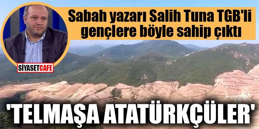 Sabah yazarı Salih Tuna TGB'li gençlere böyle sahip çıktı 'Telmaşa Atatürkçüler'