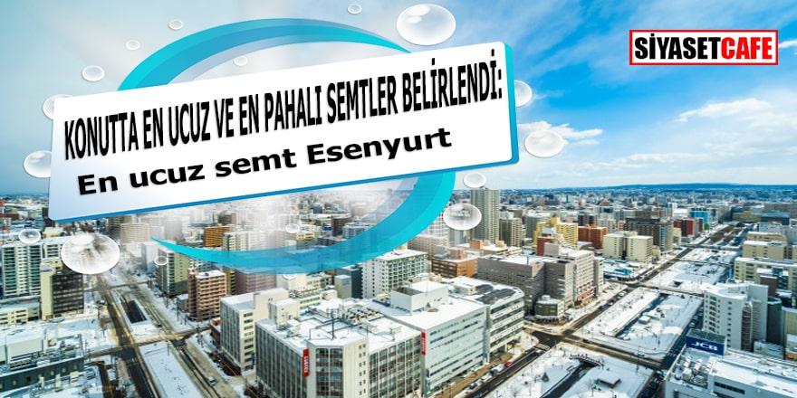 Konutta en pahalı semt Beşiktaş en ucuz ise Esenyurt
