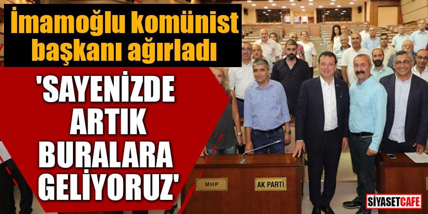 İmamoğlu komünist başkanı ağırladı 'Sayenizde artık buralara geliyoruz'