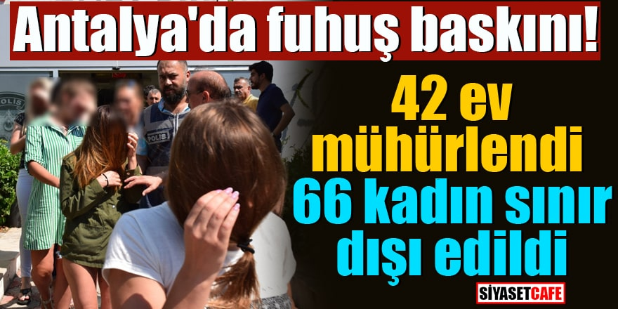 Antalya'da fuhuş baskını! 42 ev mühürlendi, 66 kadın sınır dışı edildi