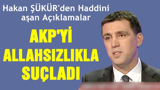 Şükür AKP'yi Allahsızlıkla suçladı!