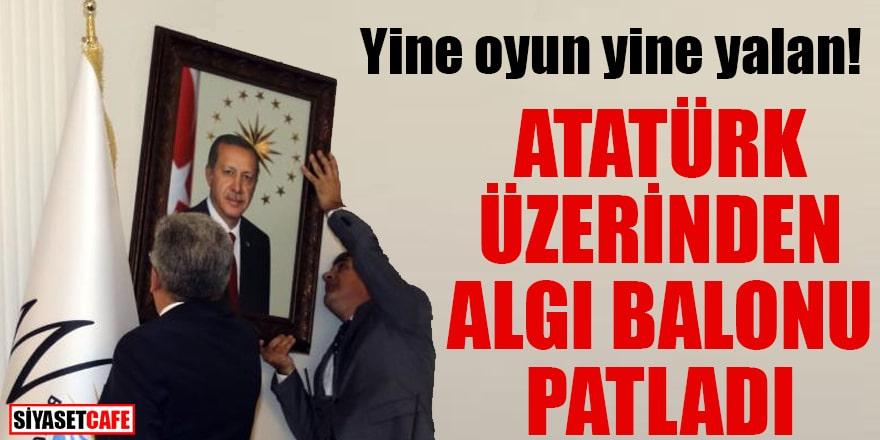 Yine oyun yine yalan Atatürk üzerinden algı balonu patladı