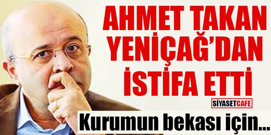 Ahmet Takan Yeniçağ'dan istifa etti Kurumun bekası için...