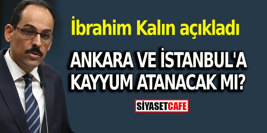 İbrahim Kalın açıkladı: Ankara ve İstanbul'a kayyum atanacak mı?