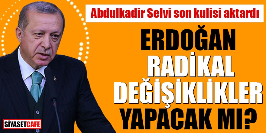 Abdulkadir Selvi son kulisi aktardı Erdoğan radikal değişiklikler yapacak mı?