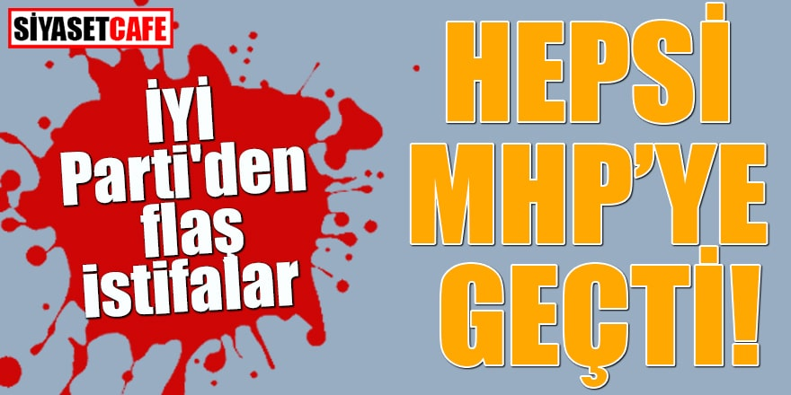 İYİ Parti'den flaş istifalar Hepsi MHP'ye geçti
