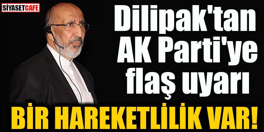 Dilipak'tan AK Parti'ye flaş uyarı Bir hareketlilik var!