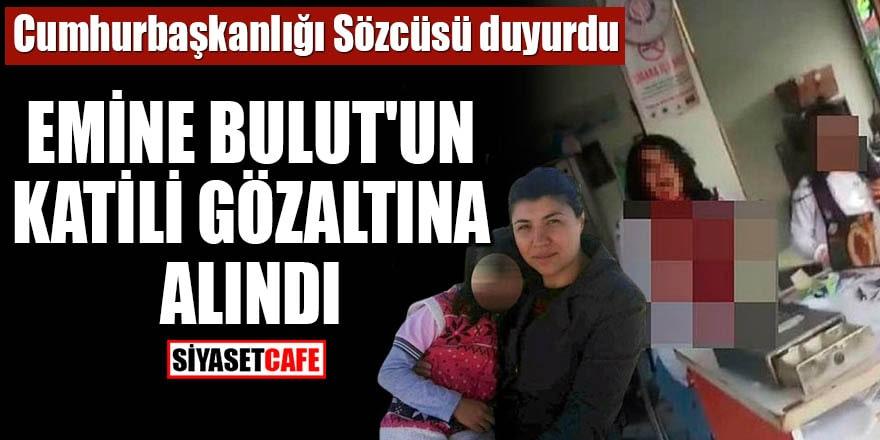 Cumhurbaşkanlığı Sözcüsü duyurdu Emine Bulut'un katili gözaltına alındı