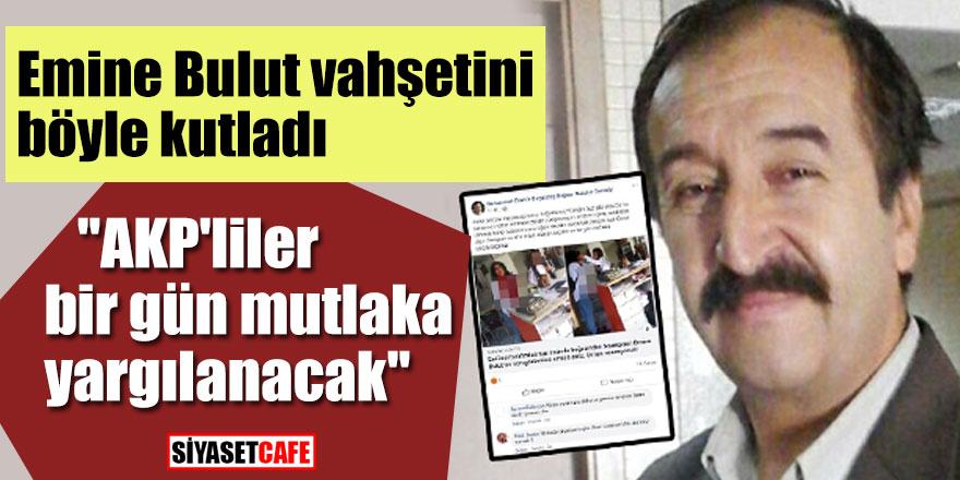 """Emine Bulut vahşetini böyle kutladı; """"AKP'liler bir gün mutlaka yargılanacak"""""""