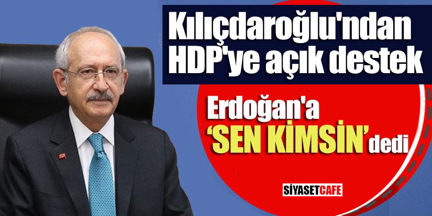 """Kılıçdaroğlu'ndan HDP'ye açık destek! Erdoğan'a 'sen kimsin"""" dedi"""