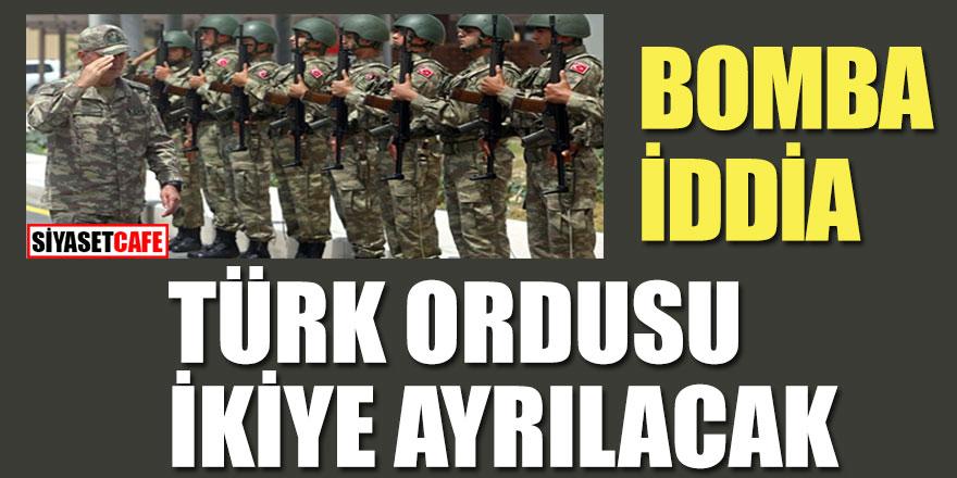 Bomba İddia! Türk Ordusu ikiye ayrılacak