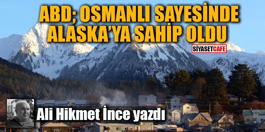 Ali Hikmet İnce yazdı: ABD; Osmanlı Sayesinde Alaska'ya Sahip Oldu!
