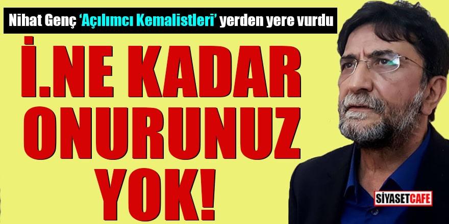 """Nihat Genç """"açılımcı Kemalistleri"""" yerden yere vurdu İ.ne kadar onurunuz yok!"""