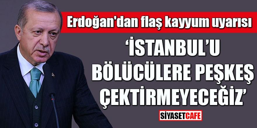 Erdoğan'dan flaş kayyum uyarısı İstanbul'u bölücülere peşkeş çektirmeyeceğiz