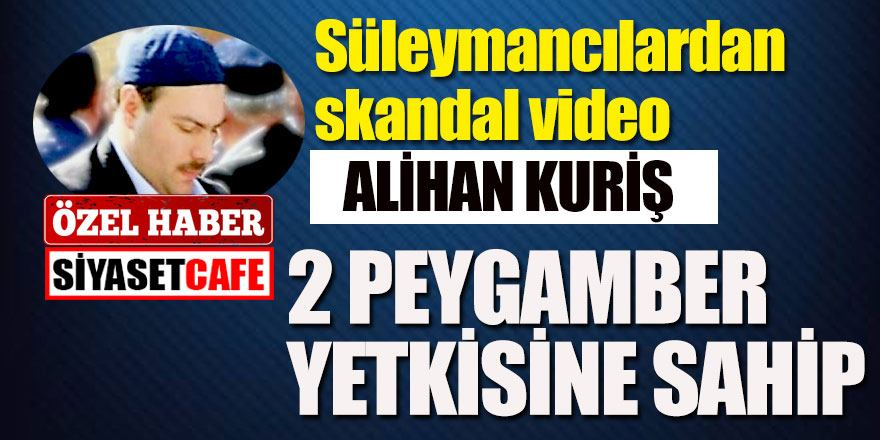 Süleymancılardan skandal video: Alihan Kuriş 2 peygamber yetkisine sahip