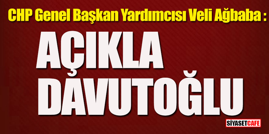 CHP Genel Başkan Yardımcısı Veli Ağbaba: Açıkla Davutoğlu