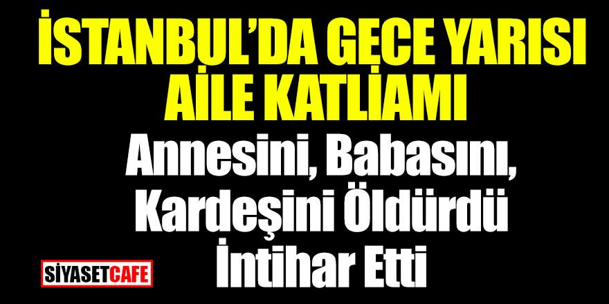 İstanbul'da aile katliamı! Annesini, babasını kardeşini öldürdü
