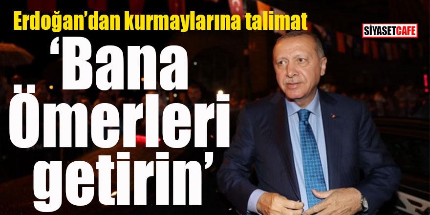 Erdoğan'dan kurmaylarına talimat: Bana Ömerleri getirin!