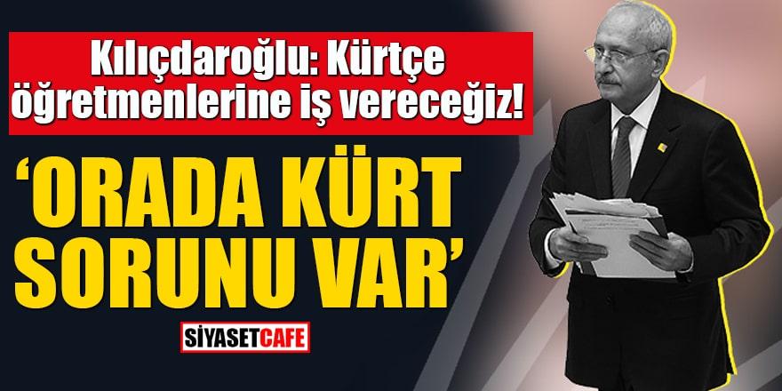 """Kılıçdaroğlu: Kürtçe öğretmenlerine iş vereceğiz! """"Ortada Kürt sorunu var"""""""