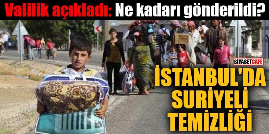 Valilik açıkladı: Ne kadarı gönderildi? İstanbul'da Suriyeli temizliği