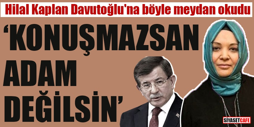 """Hilal Kaplan Davutoğlu'na böyle meydan okudu """"Konuşmazsan adam değilsin"""""""