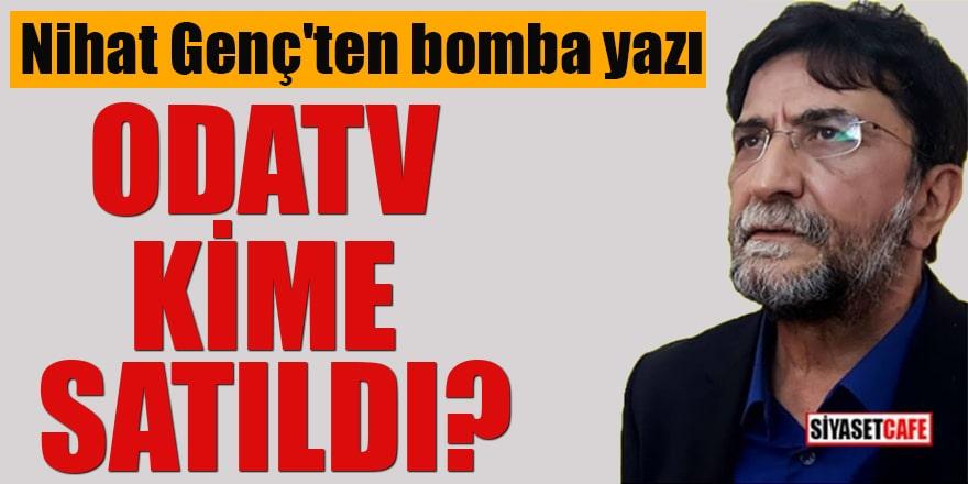 Nihat Genç'ten bomba yazı Odatv kime satıldı?