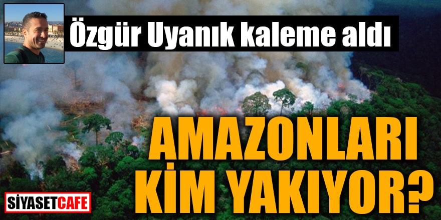 Özgür Uyanık kaleme aldı Amazonları Kim Yakıyor?