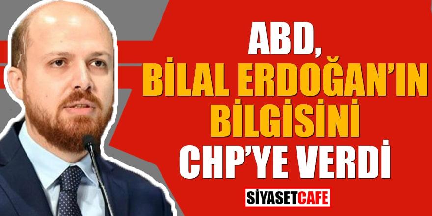 ABD Bilal Erdoğan'ın bilgisini CHP'ye verdi