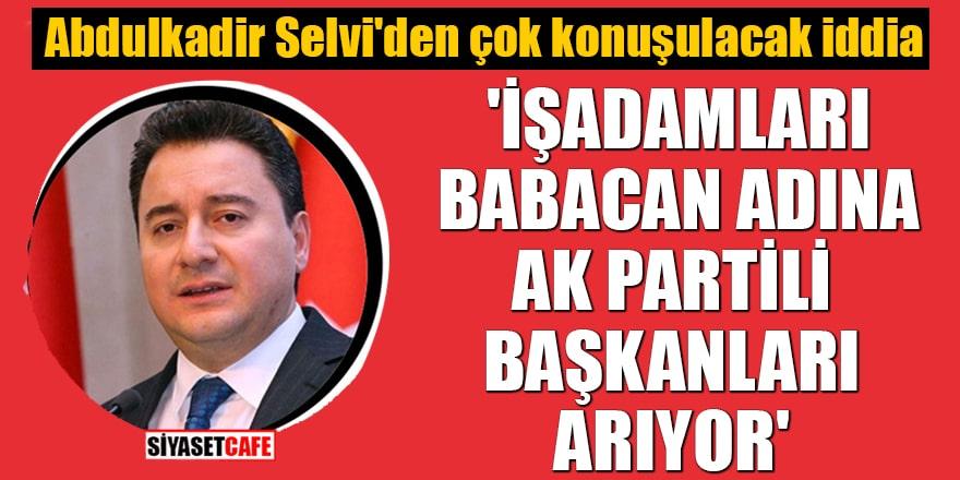 Abdulkadir Selvi: 'Babacan adına işadamı grupları AK Partili başkanları arıyor'