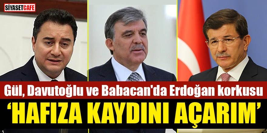 Gül, Davutoğlu ve Babacan'da Erdoğan korkusu 'Hafıza kaydını açarım'