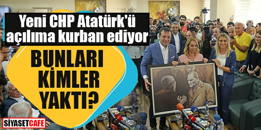 Yeni CHP Atatürk'ü açılıma kurban ediyor Bunları kimler yaktı?