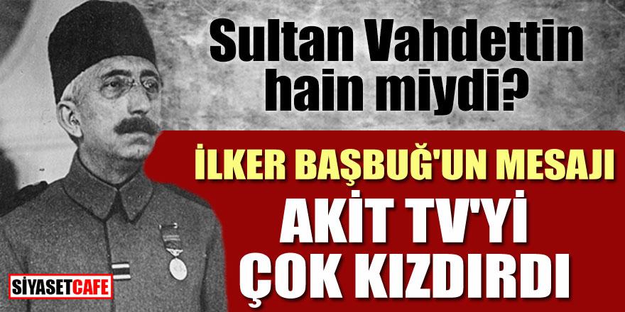 Sultan Vahdettin hain miydi? İlker Başbuğ'un mesajı Akit TV'yi çok kızdırdı