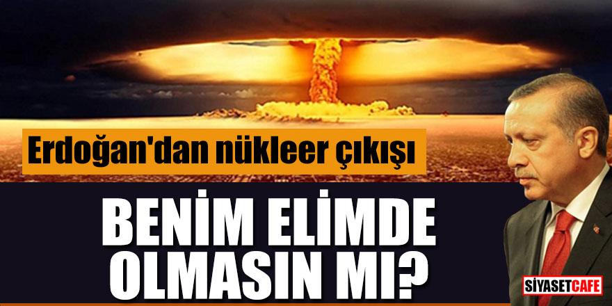"""Erdoğan'dan nükleer çıkışı; """"Benim elimde olmasın mı?"""""""
