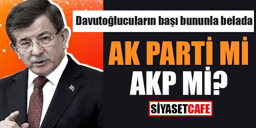 Davutoğlucuların başı bununla belada AK Parti mi, AKP mi?