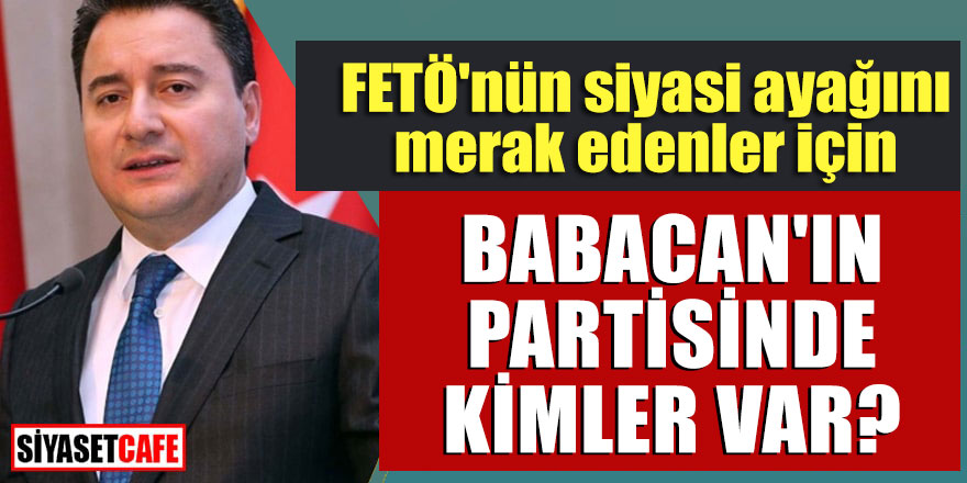 FETÖ'nün siyasi ayağını merak edenler için; Babacan'ın partisinde kimler var?
