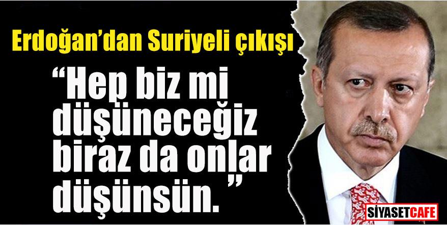 """Erdoğan'dan Suriyeli çıkışı; """"Biraz da onlar düşünsün"""""""