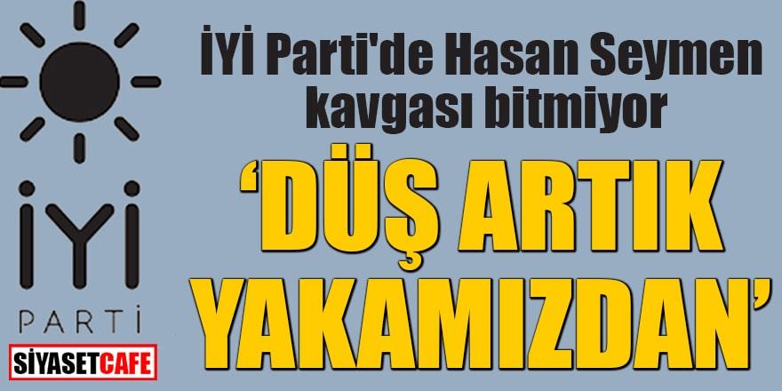 """İYİ Parti'de Hasan Seymen kavgası bitmiyor """"Düş artık yakamızdan"""""""