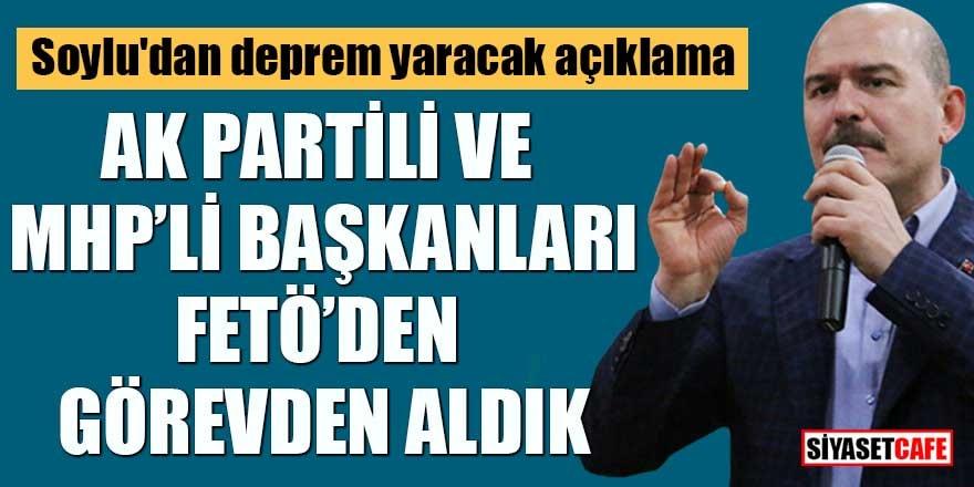Soylu'dan deprem yaracak açıklama AK Partili ve MHP'li Başkanları FETÖ'den görevden aldık