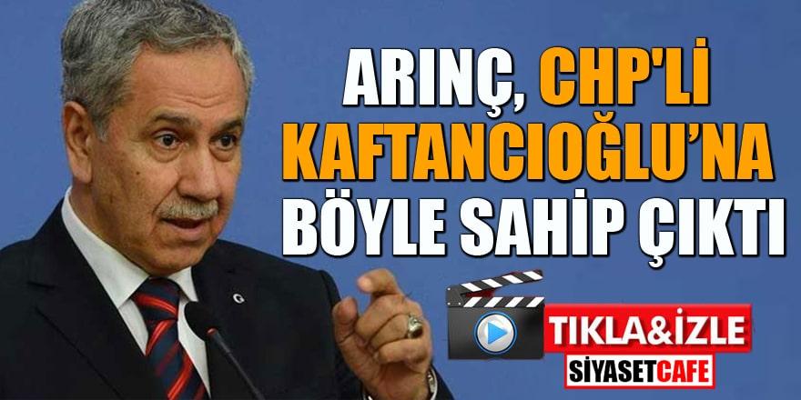 Arınç CHP'li Kaftancıoğlu'na böyle sahip çıktı