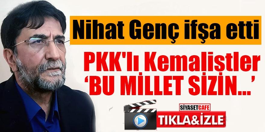 """Nihat Genç ifşa etti PKK'lı Kemalistler """"Bu millet sizin..."""""""