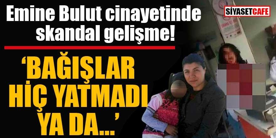 """Emine Bulut cinayetinde skandal gelişme """"Bağışlar hiç yatmadı ya da..."""""""