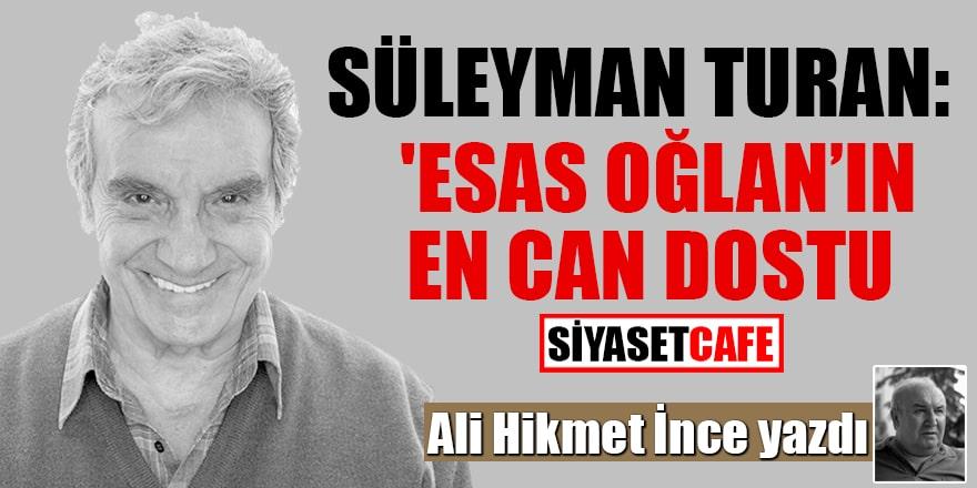 Ali Hikmet İnce yazdı Süleyman Turan: 'Esas Oğlan'ın En Can Dostu