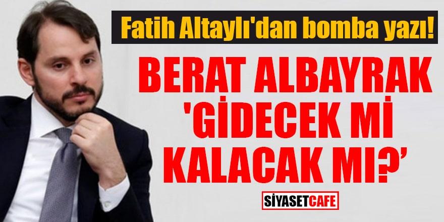 Fatih Altaylı'dan bomba yazı! Berat Albayrak 'Gidecek mi, kalacak mı'?
