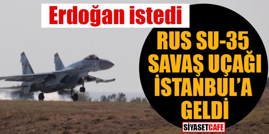 Erdoğan istedi Rus SU-35 savaş uçağı İstanbul'a geldi