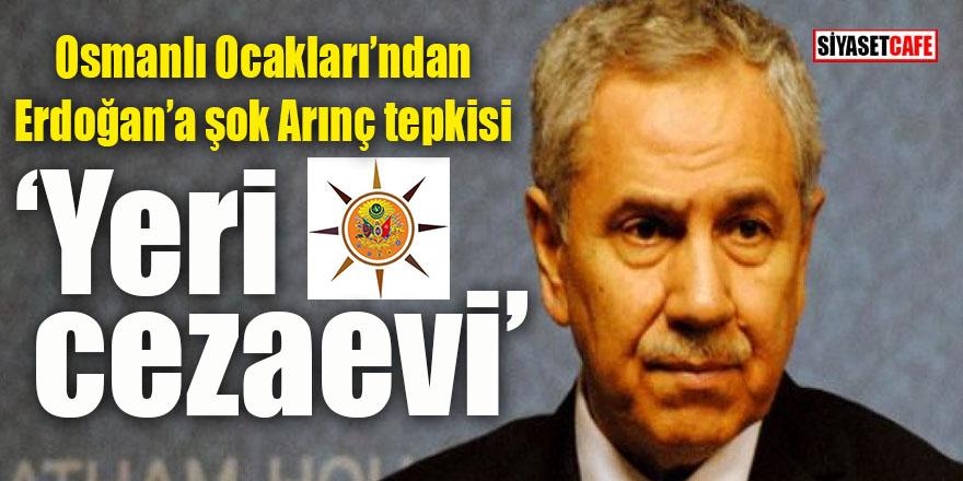 Osmanlı Ocakları'ndan Erdoğan'a Arınç tepkisi: Çok rahatsızız, yeri cezaevi!