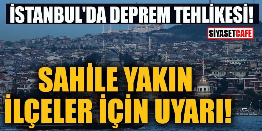 İstanbul'da deprem tehlikesi! Sahile yakın ilçeler için uyarı