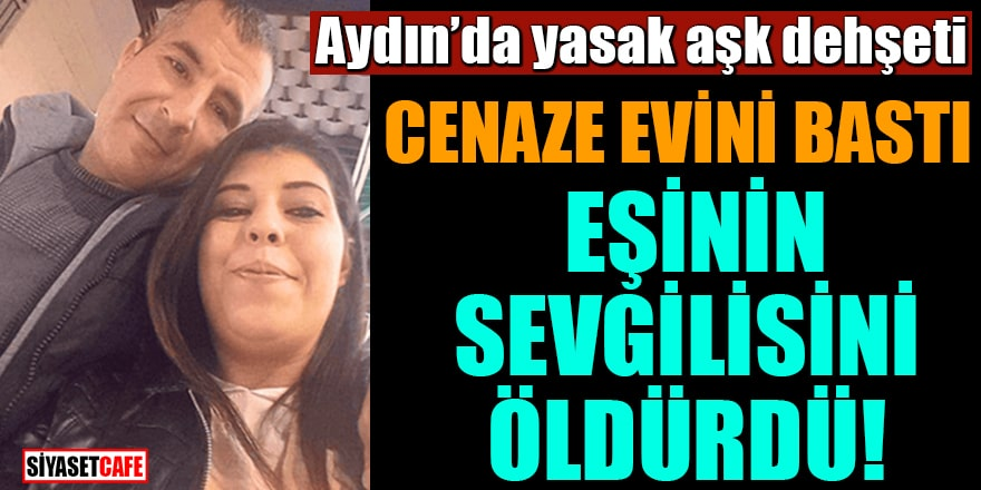 Aydın'da yasak aşk dehşeti: Cenaze evini bastı eşinin sevgilisini öldürdü!
