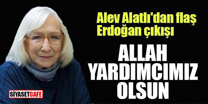 Alev Alatlı'dan flaş Erdoğan çıkışı; Allah yardımcımız olsun