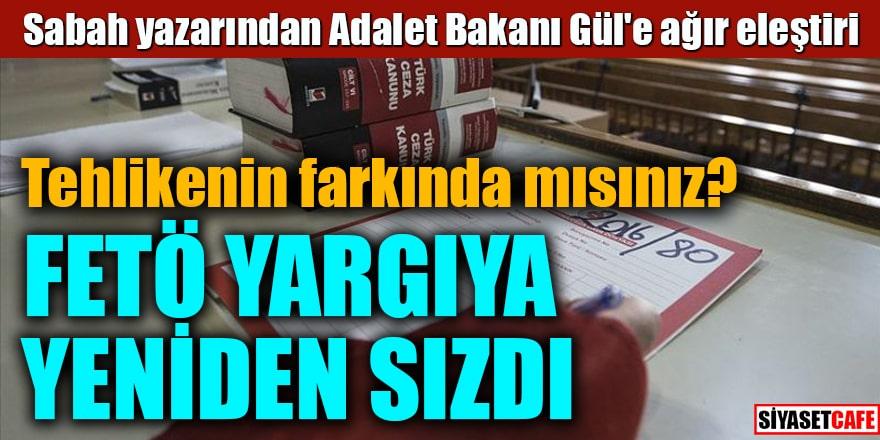 Sabah yazarından Adalet Bakanı Gül'e ağır eleştiri FETÖ yargıya yeniden sızdı