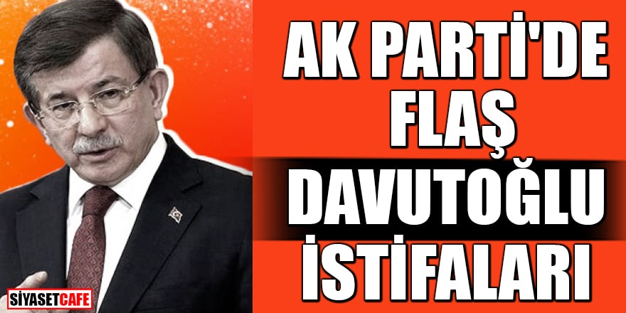 AK Parti'de flaş Davutoğlu istifaları